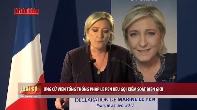 Ứng cử viên Tổng thống Pháp Le Pen kêu gọi kiểm soát biên giới