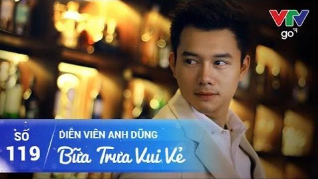 BỮA TRƯA VUI VẺ SỐ 119 | DIỄN VIÊN ANH DŨNG | 17/05/2017 | VTV GO