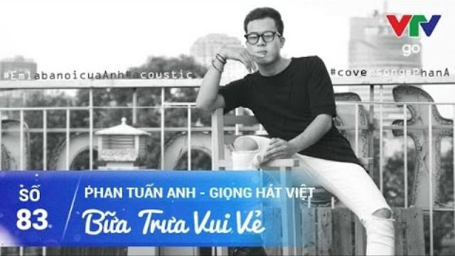 BỮA TRƯA VUI VẺ SỐ 83 | PHAN TUẤN ANH - GIỌNG HÁT VIỆT | 11/04/2017 | VTV GO