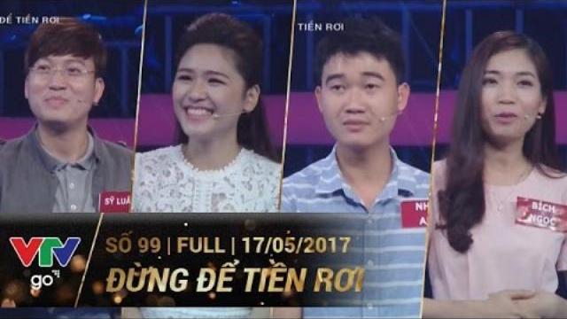 ĐỪNG ĐỂ TIỀN RƠI SỐ 99 | FULL | 17/05/2017 | VTV GO