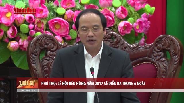 Phú Thọ: Lễ hội Đền Hùng năm 2017 sẽ diễn ra trong 6 ngày