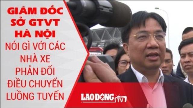 Giám đốc Sở GTVT Hà Nội nói gì với các nhà xe phản đối điều chuyển luồng tuyến | LĐTV