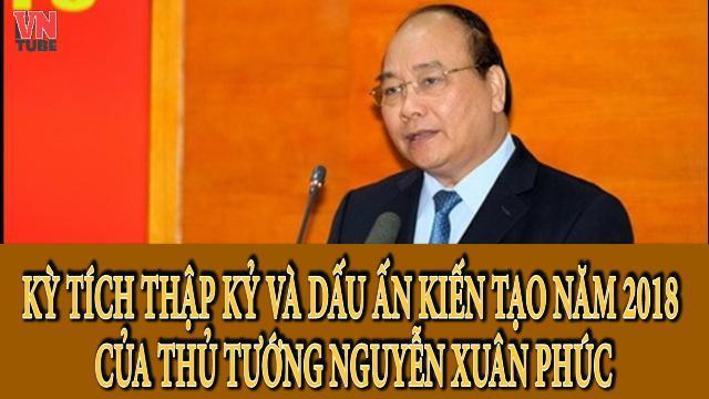 Kỳ tích thập kỷ và dấu ấn kiến tạo năm 2018 của thủ tướng Nguyễn Xuân Phúc