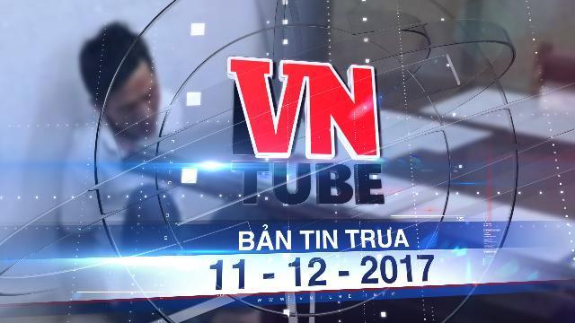 Bản tin VnTube trưa 11-12-2017: Bắt nghi phạm bắt cóc trẻ em để tống tiền