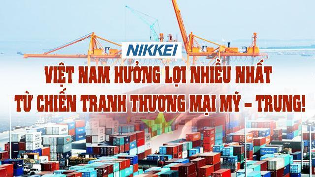 Nikkei: Việt Nam hưởng lợi nhiều nhất từ chiến tranh thương mại Mỹ – Trung !