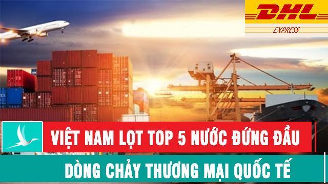 DHL: Việt Nam lọt top 5 nước đứng đầu dòng chảy thương mại quốc tế