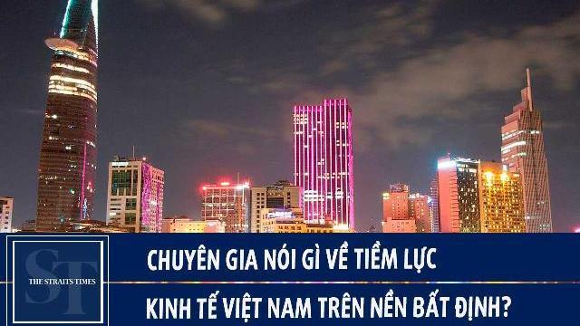 The Straits Times: Chuyên gia nói gì về tiềm lực kinh tế Việt Nam trên nền bất định