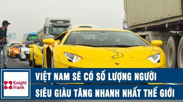 Knight Frank dự đoán Việt Nam sẽ có số lượng người siêu giàu tăng nhanh nhất thế giới