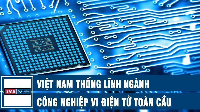EMS: Việt Nam thống lĩnh ngành công nghiệp vi điện tử toàn cầu