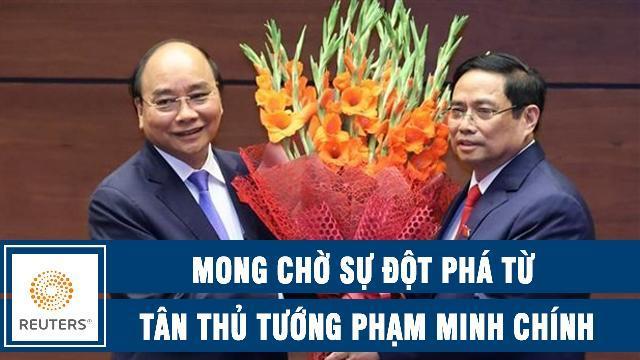Reuters: Mong chờ sự đột phá từ Tân Thủ tướng Phạm Minh Chính