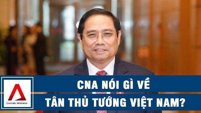 CNA nói gì về Tân Thủ tướng Việt Nam