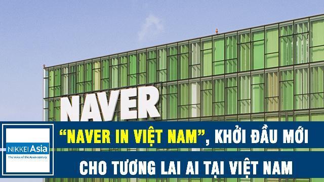 """Nikkei: """"Naver in Việt Nam"""", khởi đầu mới cho tương lai AI tại Việt Nam"""