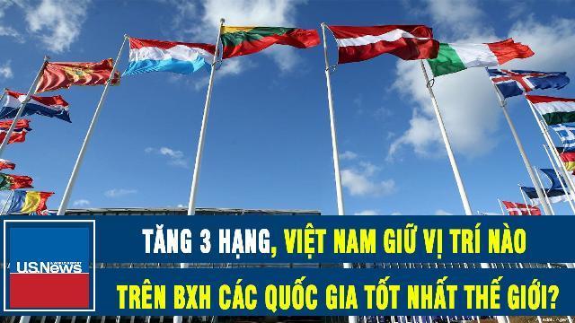 US News: Tăng 3 hạng, Việt Nam giữ vị trí nào trên BXH các quốc gia tốt nhất thế giới