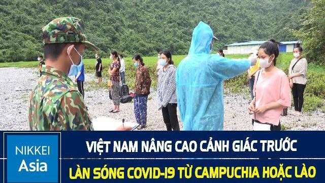 Nikkei: Việt Nam nâng cao cảnh giác trước làn sóng Covid-19 từ Campuchia hoặc Lào