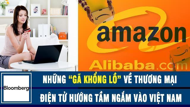 """Bloomberg: Những """"GÃ KHỔNG LỒ"""" về thương mại điện tử Alibaba, Amazon hướng tầm ngắm vào Việt Nam"""