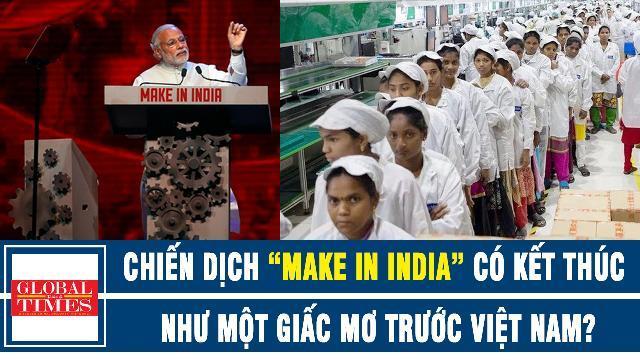 """Global Times: Chiến dịch """"Make in India"""" liệu có kết thúc như một giấc mơ trước đối thủ Việt Nam"""