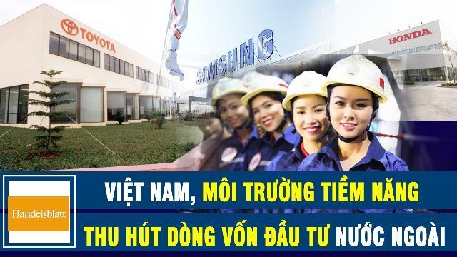 Handelsblatt: Việt Nam, môi trường tiềm năng thu hút dòng vốn đầu tư nước ngoài