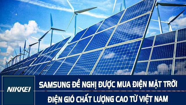 Nikkei: SAMSUNG yêu cầu đề nghị được mua điện mặt trời, điện gió chất lượng cao từ Việt Nam