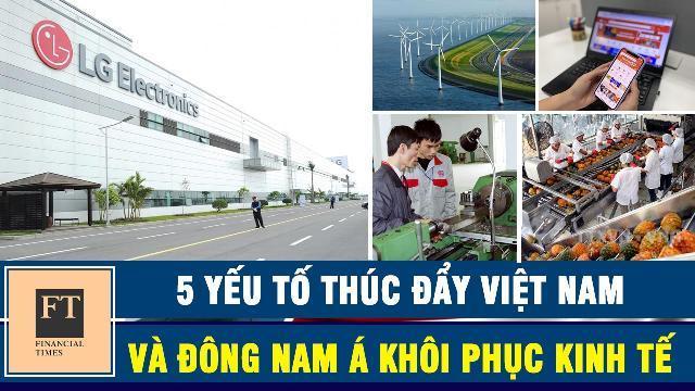 Financial Times chỉ ra 5 yếu tố thúc đẩy Việt Nam và Đông Nam Á khôi phục kinh tế