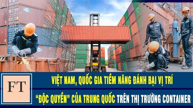 """Financial Times: Việt Nam, quốc gia tiềm năng đánh bại vị trí """"độc quyền"""" của Trung Quốc trên thị trường container"""