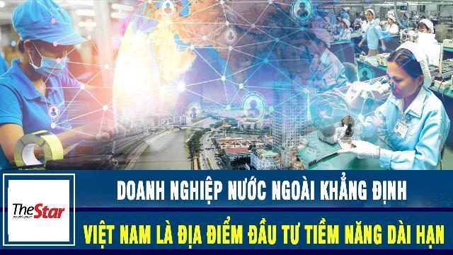 The Star: Doanh nghiệp nước ngoài khẳng định Việt Nam là địa điểm đầu tư tiềm năng dài hạn