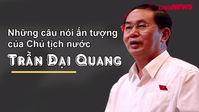 Những câu nói ấn tượng của Chủ tịch nước Trần Đại Quang