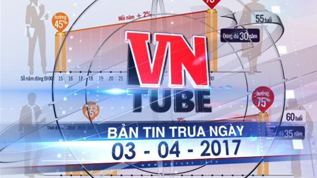 Bản tin VnTube trưa ngày 03-04-2017: Phải đóng thêm 5 năm BHXH mới được hưởng lương hưu tối đa