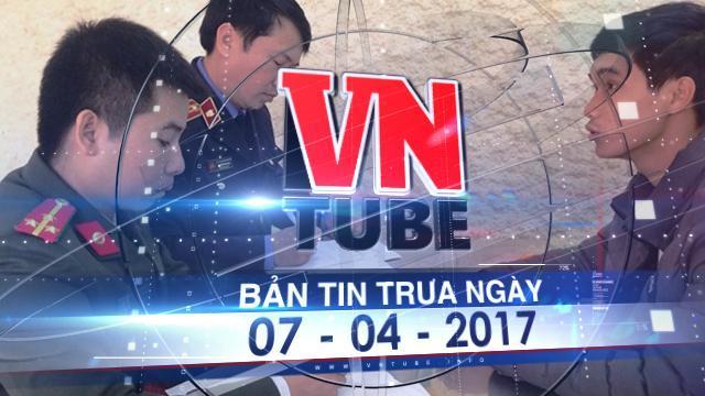 Bản tin VnTube trưa ngày 07-04-2017: Bắt nghi phạm kích động, chống phá nhà nước tại Hà Tĩnh
