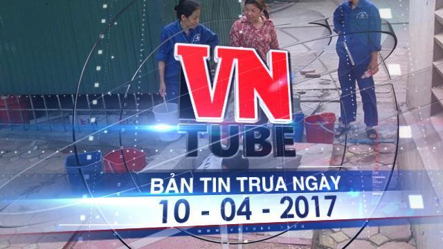 Bản tin VnTube trưa ngày 10 - 04 - 2017: Chung cư cao cấp khốn đốn vì thiếu nước