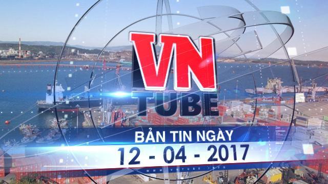 Bản tin VnTube ngày 12-04-2017: Thanh tra việc cảng Quy Nhơn bán hết vốn nhà nước