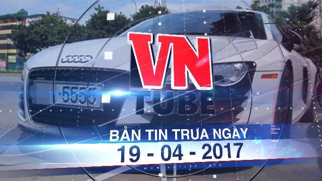 Bản tin VnTube trưa ngày 19-04-2017: Bộ Công an khởi động đề án đấu giá biển số xe
