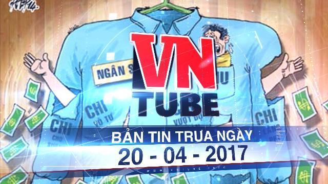 Bản tin VnTube trưa ngày 20-04-2017: Gần 29.000 khoản chi chưa đúng thủ tục, quy định