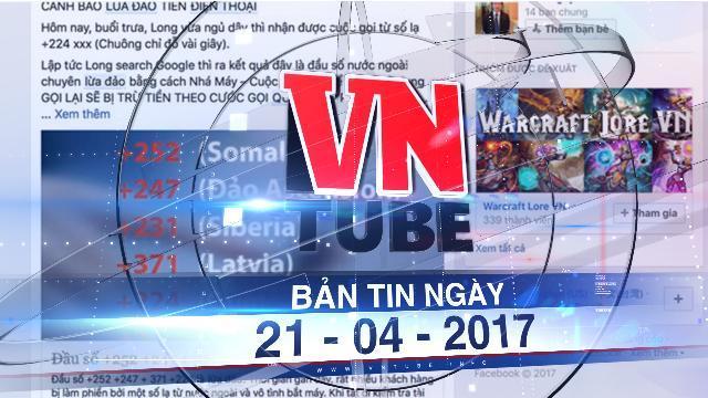 Bản tin VnTube ngày 21-04-2017: Cảnh giác trước hiện tượng lừa đảo cước viễn thông quốc tế