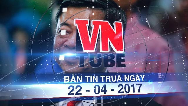 Bản tin VnTube trưa ngày 22-04-2017: Cách mọi chức vụ trước đây của ông Võ Kim Cự