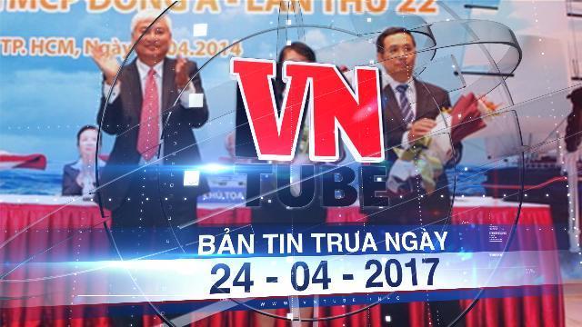 Bản tin VnTube trưa ngày 24-04-2017: Bắt tạm giam nguyên phó tổng giám đốc Ngân hàng Đông Á