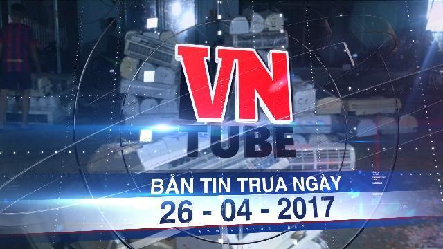 Bản tin VnTube trưa ngày 26-04-2017: Bộ Công an đột kích kho chứa điện tử nhập lậu cực lớn