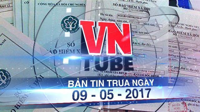 Bản tin VnTube trưa ngày 09-05-2017: 194 nghìn lao động bị 'treo' 1.400 tỷ bảo hiểm xã hội
