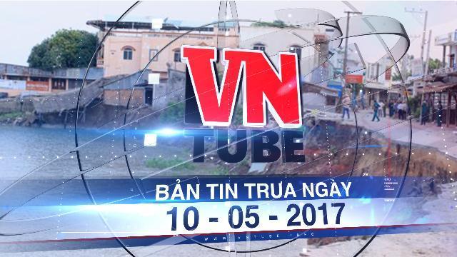 Bản tin VnTube trưa ngày 10-05-2017: Đề nghị đánh giá toàn diện sạt lở đồng bằng sông Cửu Long