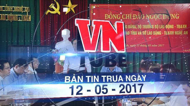 Bản tin VnTube trưa ngày 12-05-2017: Rà soát, truy thu tiền đã cấp cho thương binh giả