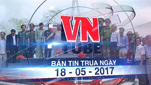 Bản tin VnTube trưa ngày 18-05-2017: Khánh thành cột mốc 41, 43 giữa Việt Nam và Campuchia