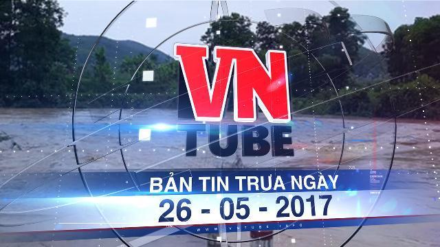 Bản tin VnTube trưa ngày 26-05-2017: Thanh Hóa mưa lớn kéo dài, nhiều xã miền núi bị cô lập