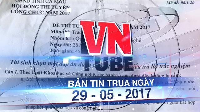 Bản tin VnTube trưa ngày 29-05-2017: Làm rõ vụ lộ đề thi công chức thanh tra tại Cà Mau