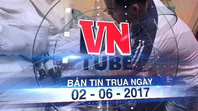Bản tin VnTube trưa ngày 02-06-2017: Phá tổ chức sản xuất và buôn bán ma túy lớn nhất nước