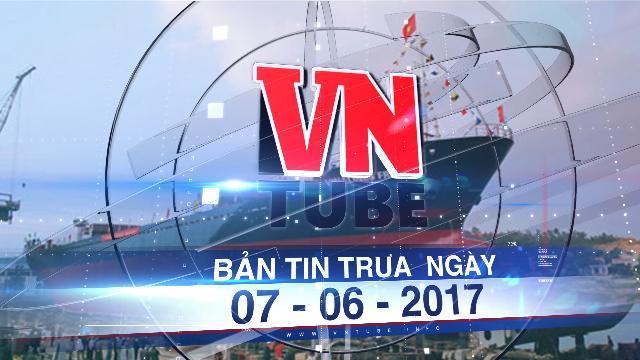 Bản tin VnTube trưa ngày 07-06-2017: Bà Rịa-Vũng Tàu thu hồi dự án nhà máy sửa tàu biển Vinalines