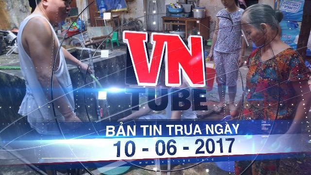 Bản tin VnTube trưa ngày 10-06-2017: Hà Nội thiếu gần 100.000m3 nước sạch vào mùa hè