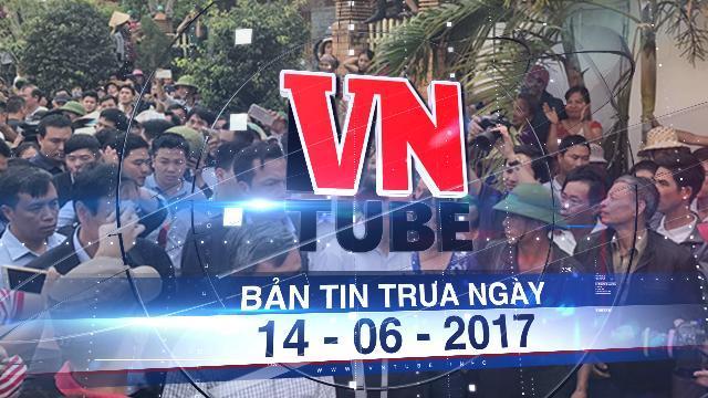 Bản tin VnTube trưa 14-06-2017: Khởi tố vụ án bắt giữ 38 cán bộ ở xã Đồng Tâm