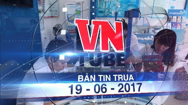 Bản tin VnTube trưa 19-06-2017: Bắt buộc người đăng ký thuê bao di động nộp ảnh chân dung