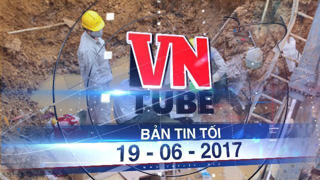 Bản tin VnTube tối 19-06-2017: Đường ống nước sông Đà vỡ lần thứ 21