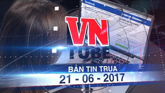 Bản tin VnTube trưa 21-06-2017: Hà Nội nhắn tin 13.000 chủ tài khoản Facebook khai thuế