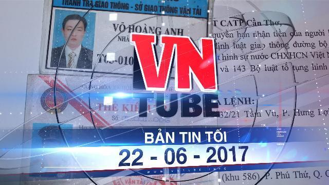 Bản tin VnTube tối 22-06-2017: Xét xử vụ thanh tra giao thông Cần Thơ nhận mãi lộ tiền tỉ